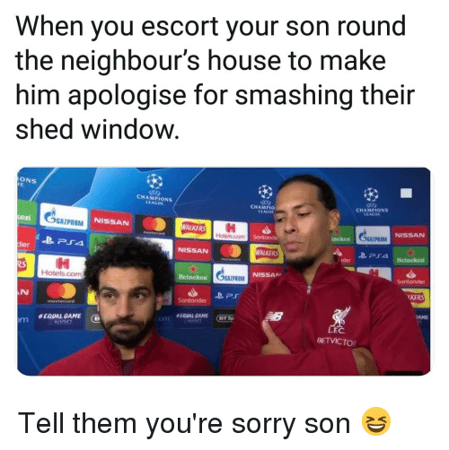 Memes, Respect, and Sorry: When you escort your son round  the neighbour's house to make  him apologise for smashing their  shed window  ONS  CHAMPIONS  LEAGUE  CHAMPIO  LEAGUE  CHAMPIONS  LEACUE  en  GAZPROM  NISSAN  NISSAN  Hotels.com  Sontonde  incken  SGAZPROM  der  NISSAN  剩  Hotels.com  NISSAA  Heinckern  KE  AN  Santander  mastercurd  EQUAL GAME  RESPECT  L.E  BETVICTO Tell them you're sorry son 😆