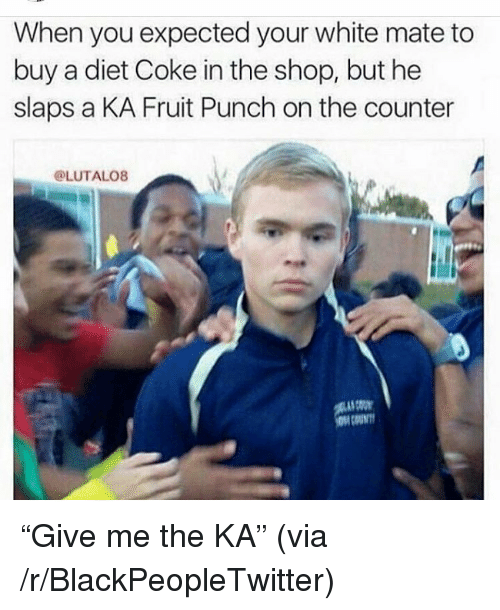 When You Expected Your White Mate to Buy a Diet Coke in the Shop but