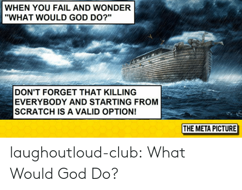 """Club, Fail, and God: WHEN YOU FAIL AND WONDER  """"WHAT WOULD GOD DO?""""  DON'T FORGET THAT KILLING  EVERYBODY AND STARTING FROM  SCRATCH IS A VALID OPTION!  THE META PICTURE laughoutloud-club:  What Would God Do?"""