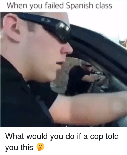 Memes, Spanish, and 🤖: When you failed Spanish class What would you do if a cop told you this 🤔