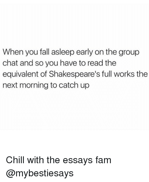 Chill, Fam, and Group Chat: When you fall asleep early on the group  chat and so you have to read the  equivalent of Shakespeare's full works the  next morning to catch up Chill with the essays fam @mybestiesays