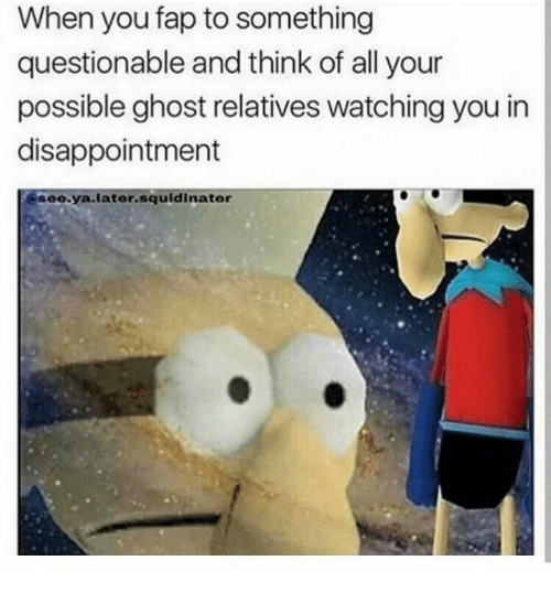 Ghost, Think, and All: When you fap to something  questionable and think of all your  possible ghost relatives watching you in  disappointment  eo.ya.later.squldinator