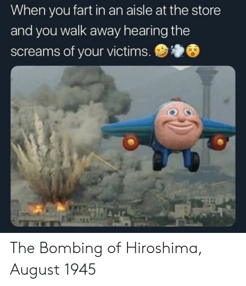 Hiroshima, Fart, and August: When you fart in an aisle at the store  and you walk away hearing the  screams of your victims. The Bombing of Hiroshima, August 1945
