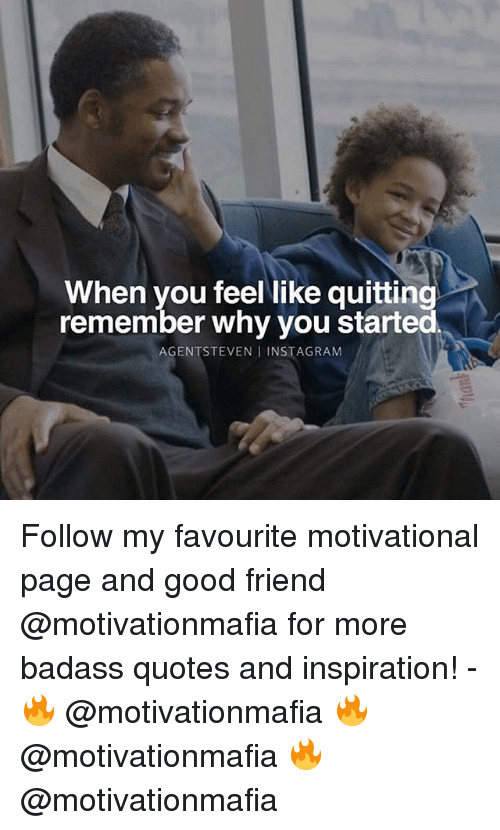 Instagram, Memes, and Good: When you feel like quitting  remember why you started  AGENTSTEVEN I INSTAGRAM Follow my favourite motivational page and good friend @motivationmafia for more badass quotes and inspiration! - 🔥 @motivationmafia 🔥 @motivationmafia 🔥 @motivationmafia