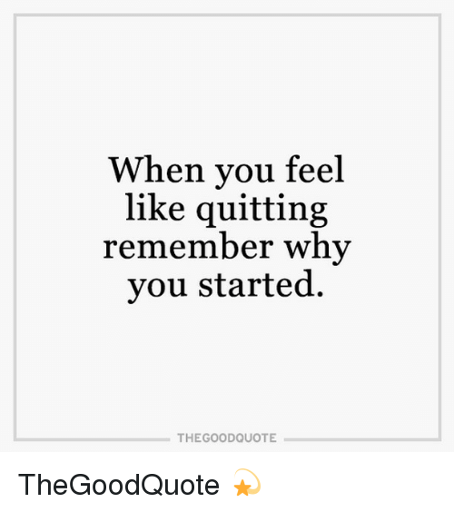 When You Feel Like Quitting Remember Why You Started The Good Quote