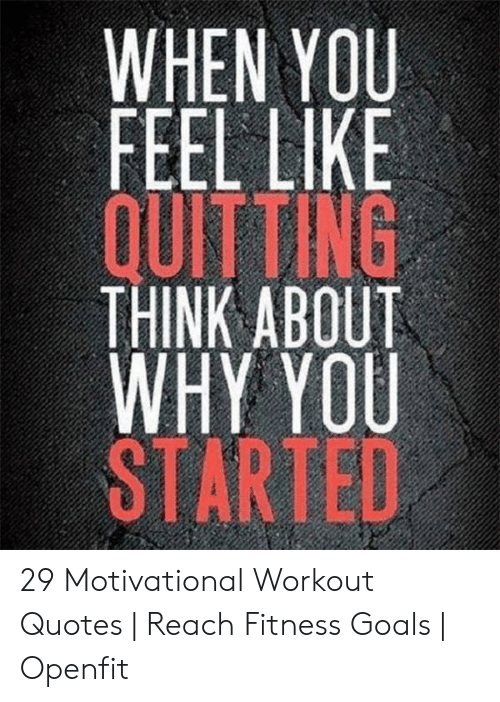 When You Feel Like Quitting Think About Why You Started 29 Motivational Workout Quotes Reach Fitness Goals Openfit Goals Meme On Me Me