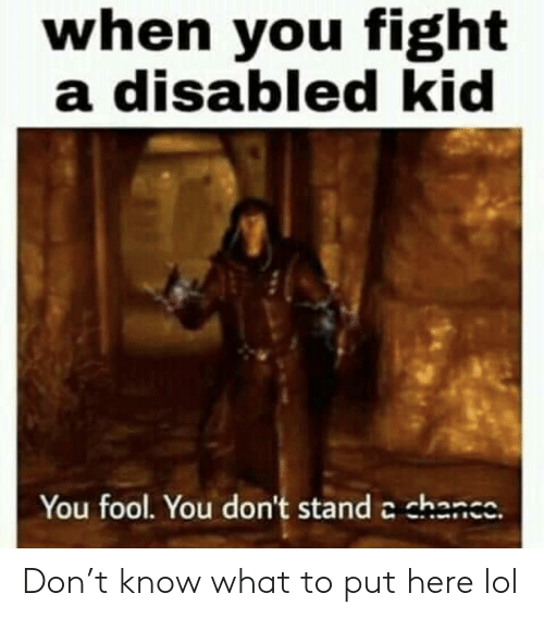 When You Fight a Disabled Kid You Fool You Don't Stand a