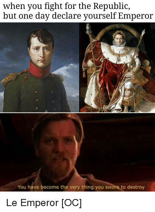 History, Fight, and Republic: when you fight for the Republic,  but one day declare yourself Emperor  You have become the very thing you swore to destroy