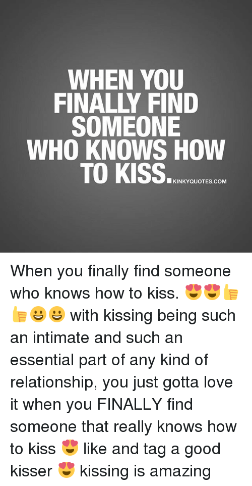Love, Memes, and Good: WHEN YOU  FINALLY FIND  SOMEONE  WHO KNOWS HOW  TO KISS.  KINKYQUOTES.COM When you finally find someone who knows how to kiss. 😍😍👍👍😀😀 with kissing being such an intimate and such an essential part of any kind of relationship, you just gotta love it when you FINALLY find someone that really knows how to kiss 😍 like and tag a good kisser 😍 kissing is amazing