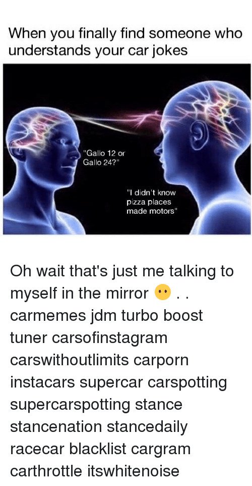 "Memes, Pizza, and Boost: When you finally find someone who  understands your car jokes  ""Gallo 12 or  Gallo 24?""  ""I didn't know  pizza places  made motors"" Oh wait that's just me talking to myself in the mirror 😶 . . carmemes jdm turbo boost tuner carsofinstagram carswithoutlimits carporn instacars supercar carspotting supercarspotting stance stancenation stancedaily racecar blacklist cargram carthrottle itswhitenoise"
