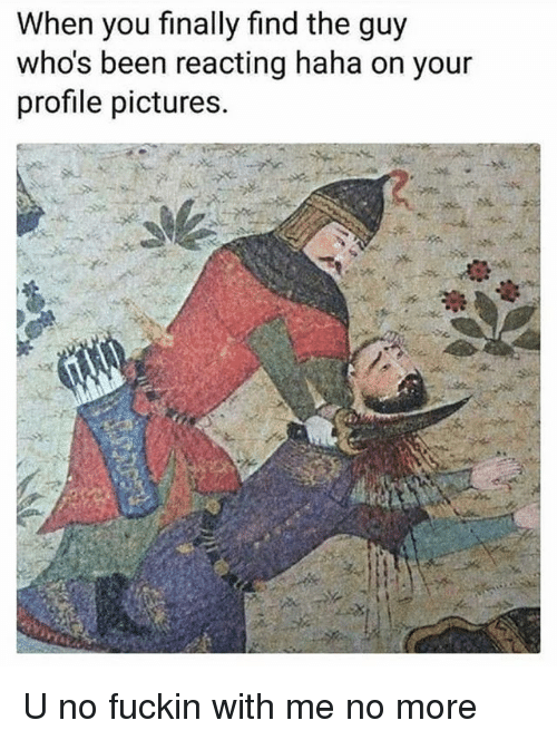Pictures, Classical Art, and Been: When you finally find the guy  who's been reacting haha on your  profile pictures. U no fuckin with me no more