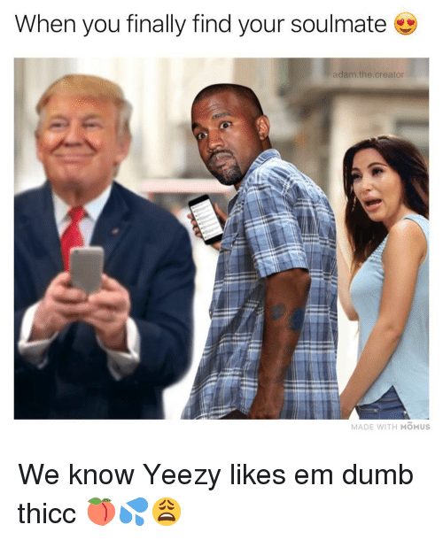 Dumb, Memes, and Yeezy: When you finally find your soulmate  adam.the.creator  MADE WITH MOMUS We know Yeezy likes em dumb thicc 🍑💦😩