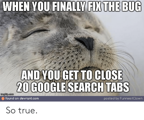 Google, True, and Google Search: WHEN YOU FINALLY FIX THE BUG  ANDYOU GET TO CLOSE  20 GOOGLE SEARCH TABS  imgflip.com  found on devrant.com  posted by Funnies tC low n So true.