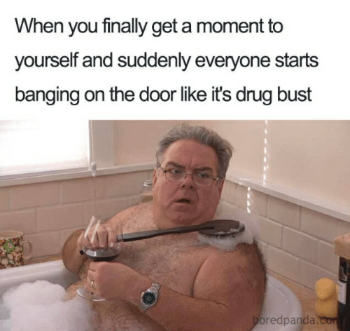 Banging, Drug, and Moment: When you finally get a moment to  yourself and suddenly everyone starts  banging on the door like it's drug bust  oredpanda.