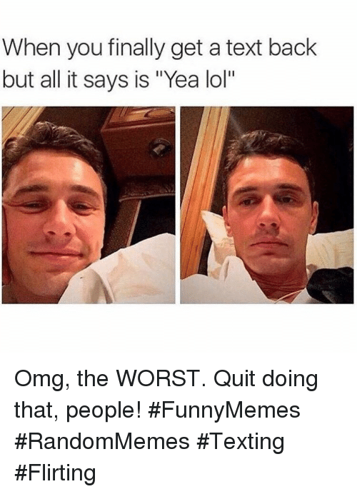 """Lol, Omg, and Texting: When you finally get a text back  but all it says is """"Yea lol"""" Omg, the WORST. Quit doing that, people! #FunnyMemes #RandomMemes #Texting #Flirting"""