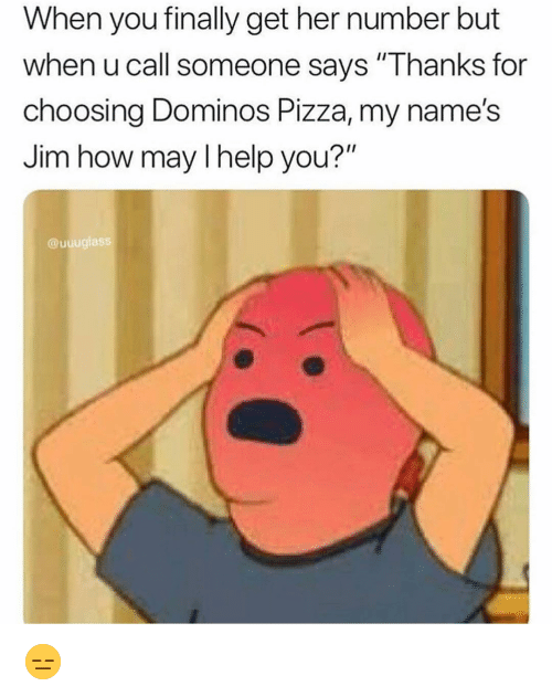 "Funny, Pizza, and Domino's Pizza: When you finally get her number but  when u call someone says ""Thanks for  choosing Dominos Pizza, my name's  Jim how may l help you?""  @uuuglass 😑"
