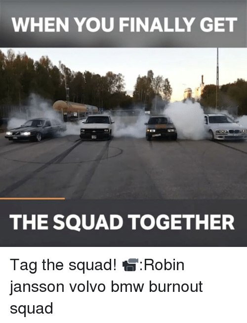 Bmw, Memes, and 🤖: WHEN YOU FINALLY GET  THE SQUAD TOGETHER Tag the squad! 📹:Robin jansson volvo bmw burnout squad