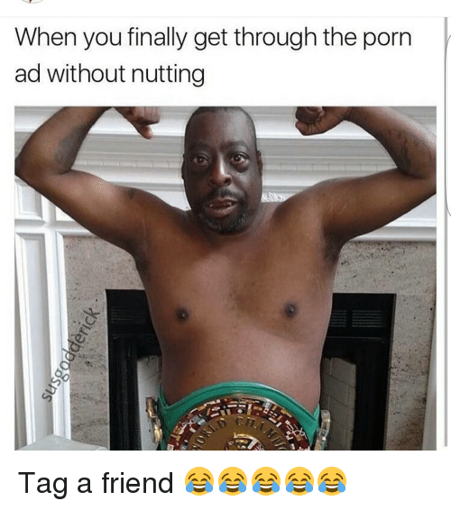 Memes  F0 9f A4 96 And Friend When You Finally Get Through The Porn Ad Without