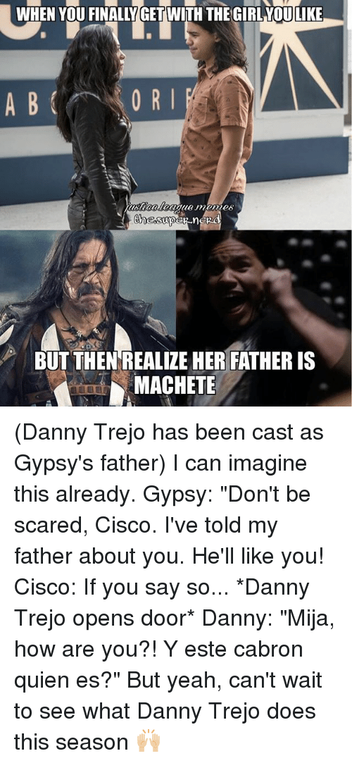 """Danny Trejo, Memes, and Yeah: WHEN YOU FINALLY GET WITH THE GIRL YOULIKE  0 R I  BUT THEN REALIZE HER FATHER IS  MACHETE (Danny Trejo has been cast as Gypsy's father) I can imagine this already. Gypsy: """"Don't be scared, Cisco. I've told my father about you. He'll like you! Cisco: If you say so... *Danny Trejo opens door* Danny: """"Mija, how are you?! Y este cabron quien es?"""" But yeah, can't wait to see what Danny Trejo does this season 🙌🏼"""