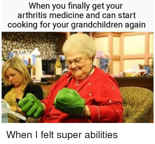 Reddit, Arthritis, and Medicine: When you finally get your  arthritis medicine and can start  cooking for y  our grandchildren again