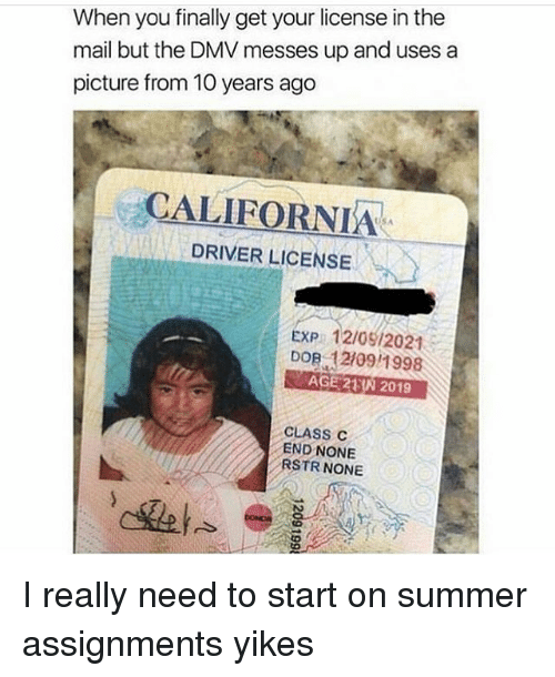 Dmv, Memes, and Summer: When you finally get your license in the  mail but the DMV messes up and uses a  picture from 10 years ago  CALIFORNIA  DRIVER LICENSE  USA  EXP 12/0912021  DOB 12109/1998  AGE 23N 2019  CLASS C  END NONE  RSTR NONE I really need to start on summer assignments yikes