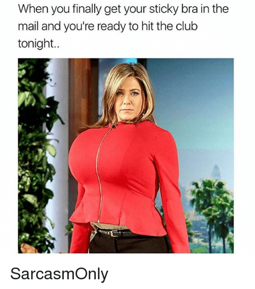 Club, Funny, and Memes: When you finally get your sticky bra in the  mail and you're ready to hit the club  tonight.. SarcasmOnly