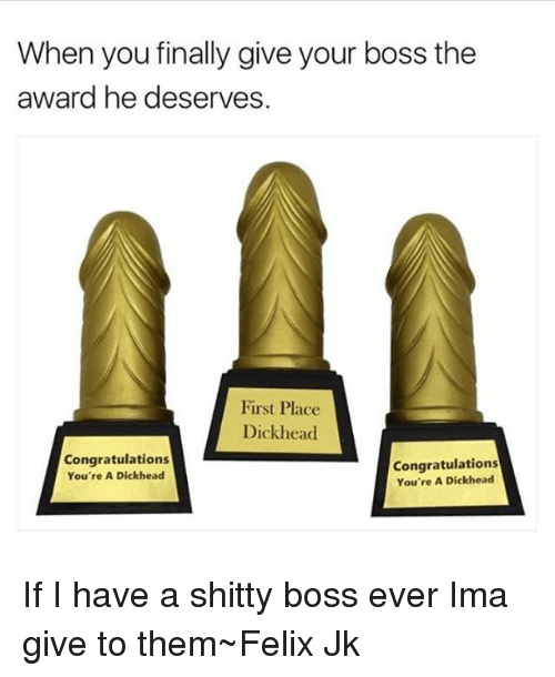 when you finally give your boss the award he deserves first place