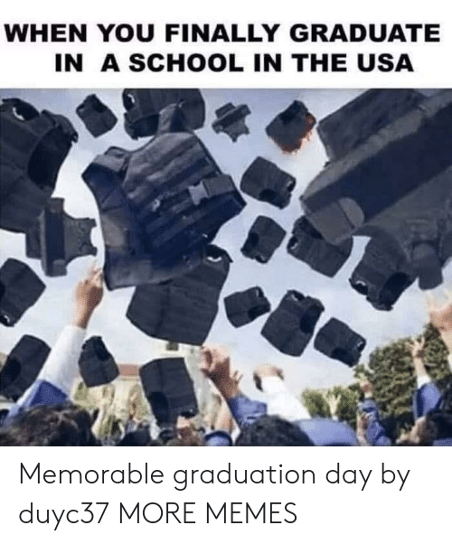 Dank, Memes, and School: WHEN YOU FINALLY GRADUATE  IN A SCHOOL IN THE USA Memorable graduation day by duyc37 MORE MEMES