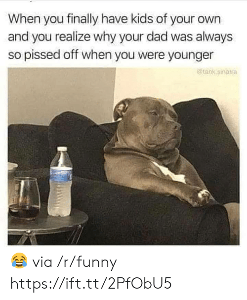 Dad, Funny, and Kids: When you finally have kids of your own  and you realize why your dad was always  so pissed off when you were younger  @tank sinalra 😂 via /r/funny https://ift.tt/2PfObU5