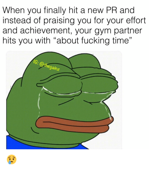 "Fucking, Gym, and Memes: When you finally hit a new PR and  instead of praising you for your effort  and achievement, your gym partner  hits you with ""about fucking time""  G: @thegainz  2 😢"