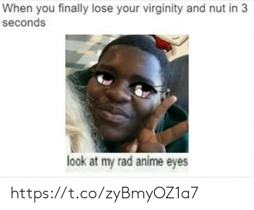 Anime, Virginity, and Rad: When you finally lose your virginity and nut in 3  seconds  look at my rad anime eyes https://t.co/zyBmyOZ1a7