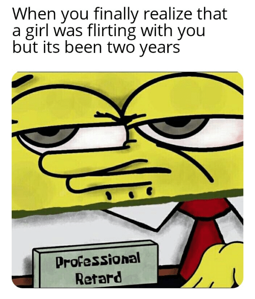 Girl, Been, and You: When you finally realize that  a girl was flirting with you  but its been two years  Professional  Retard