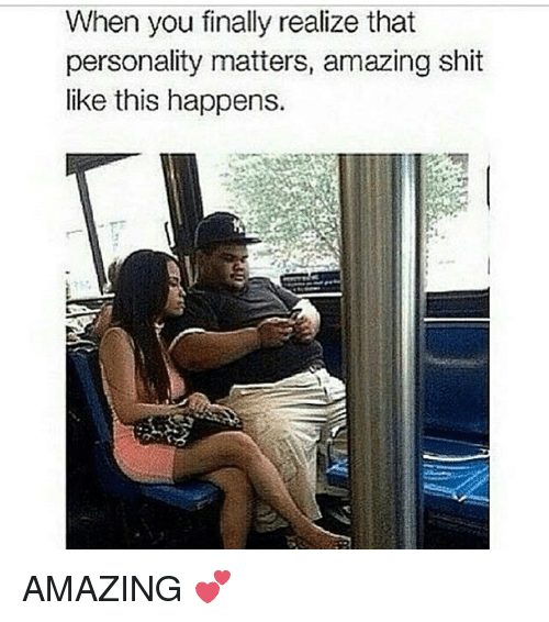 Memes, Shit, and Amazing: When you finally realize that  personality matters, amazing shit  like this happens. AMAZING 💕