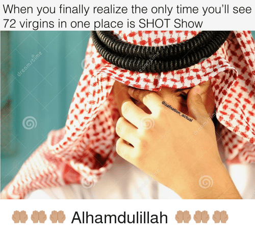 Memes, Time, and 🤖: When you finally realize the only time you'll seee  72 virgins in one place is SHOT Show 🤲🏽🤲🏽🤲🏽 Alhamdulillah 🤲🏽🤲🏽🤲🏽