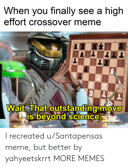 Dank, Meme, and Memes: When you finally see a high  effort crossover meme  Wait. That outstanding move  beyond science  0  0  Is I recreated u/Santapensas meme, but better by yahyeetskrrt MORE MEMES
