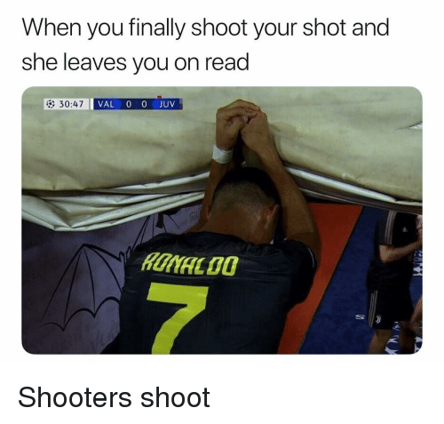 Shooters, Soccer, and Sports: When you finally shoot your shot and  she leaves you on read  VAL 0 0JUV Shooters shoot