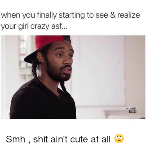 Asf, Cuteness, and Aint: when you finally starting to see & realize  your girl crazy asf  VHM Smh , shit ain't cute at all 🙄