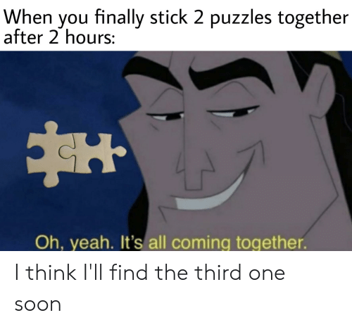 Reddit, Soon..., and Yeah: When you finally stick 2 puzzles together  after 2 hours:  Oh, yeah. It's all coming together. I think I'll find the third one soon