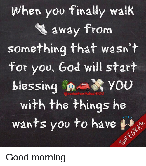 God, Memes, and Good Morning: When you finally walk  away from  something that wasn't  for you, God will start  blessing in- you  @quotesfromtheheartfOo  with the things he  wants you to have Good morning