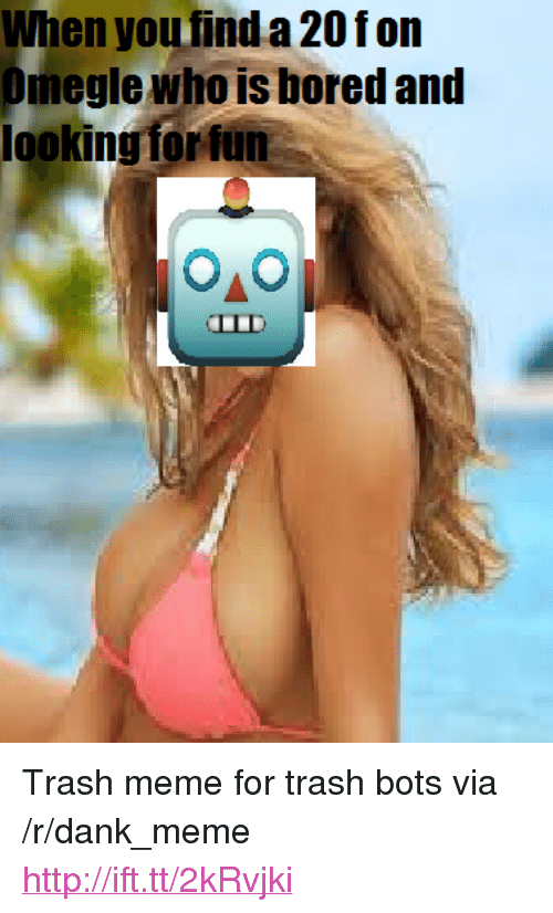 "Bored, Dank, and Meme: When you find a 20fon  Omegle who is bored and  ooking forfun  LLD <p>Trash meme for trash bots via /r/dank_meme <a href=""http://ift.tt/2kRvjki"">http://ift.tt/2kRvjki</a></p>"