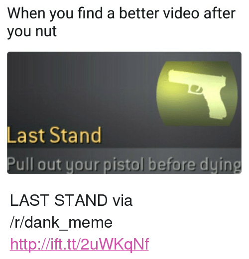 "Dank, Meme, and Http: When you find a better video after  you nut  Last Stand  Pull out your pistol before duing <p>LAST STAND via /r/dank_meme <a href=""http://ift.tt/2uWKqNf"">http://ift.tt/2uWKqNf</a></p>"