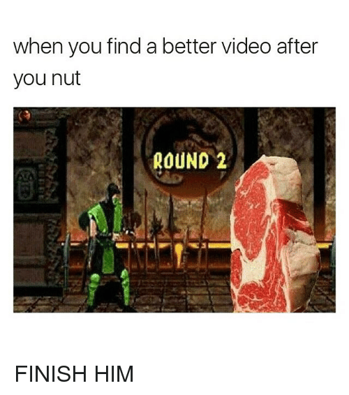 Funny, Memes, and Video: when you find a better video after  you nut  ROUND 2 FINISH HIM