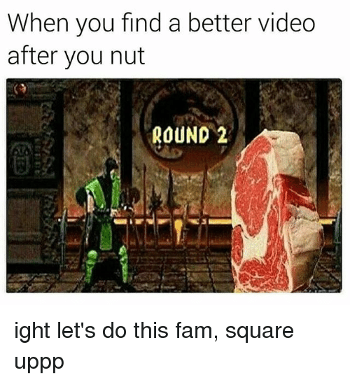 Fam, Square, and Video: When you find a better video  after you nut  ROUND 2 ight let's do this fam, square uppp