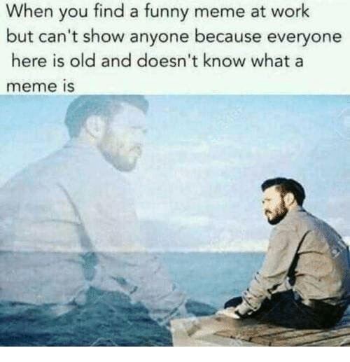 Funny, Meme, and Work: When you find a funny meme at work  but can't show anyone because everyone  here is old and doesn't know whata  meme is