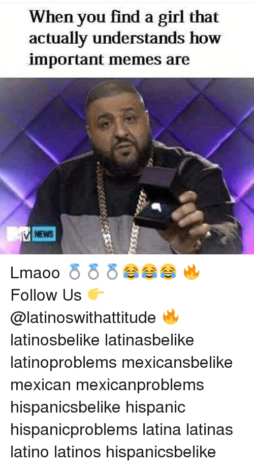 Latinos, Memes, and News: When you find a girl that  actually understands how  important memes are  NEWS Lmaoo 💍💍💍😂😂😂 🔥 Follow Us 👉 @latinoswithattitude 🔥 latinosbelike latinasbelike latinoproblems mexicansbelike mexican mexicanproblems hispanicsbelike hispanic hispanicproblems latina latinas latino latinos hispanicsbelike