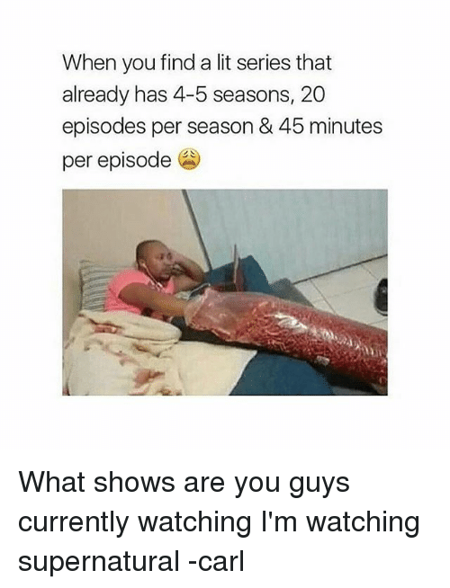Lit, Memes, and Supernatural: When you find a lit series that  already has 4-5 seasons, 20  episodes per season & 45 minutes  per episode What shows are you guys currently watching I'm watching supernatural -carl