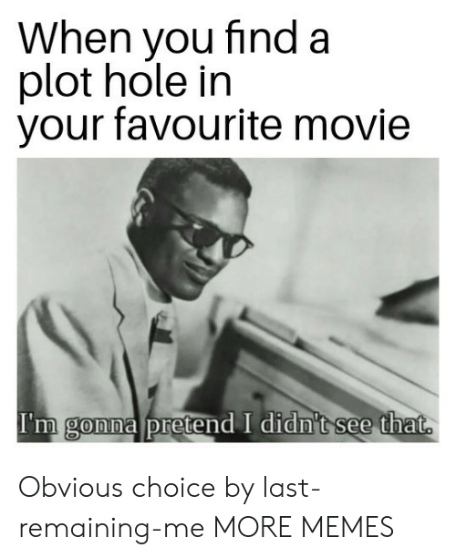 Dank, Memes, and Target: When you find a  plot hole in  your favourite movie  I'm gonna pretend I didn't see that  0 Obvious choice by last-remaining-me MORE MEMES