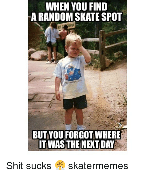 Shit, Skate, and Random: WHEN YOU FIND  A RANDOM SKATE SPOT  BUT YOU FORGOT WHERE  IT WAS THE NEXT DAY Shit sucks 😤 skatermemes