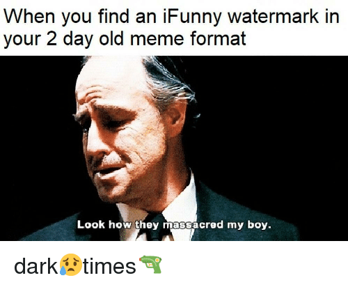 Ifunny Memes: When You Find An IFunny Watermark In Your 2 Day Old Meme