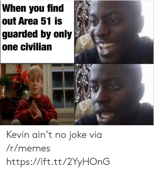Memes, Only One, and Area 51: When you find  out Area 51 is  guarded by only  one civilian Kevin ain't no joke via /r/memes https://ift.tt/2YyHOnG